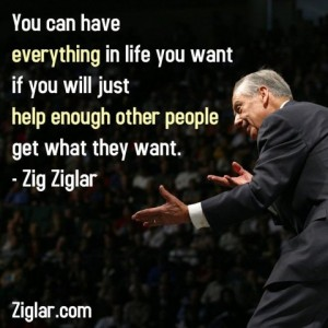 """You can have everything in life you want, if you will just help enough other people get what they want - Zig Ziglar"