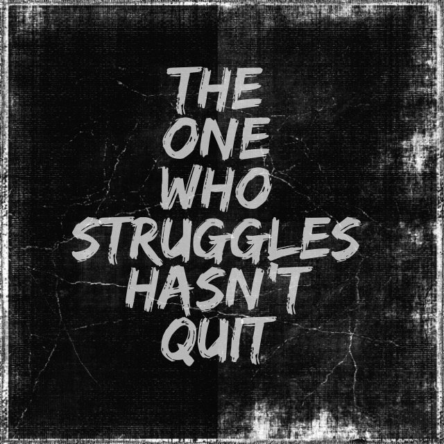 the one who struggles hasn't quit