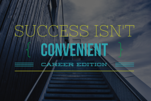 Success Isn't Convenient: Career Edition