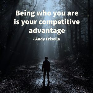 being who you are is your competitive advantage