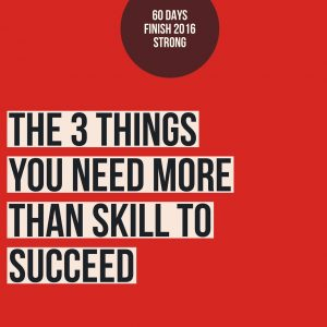 3 Things You Need More Than Skill To Succeed